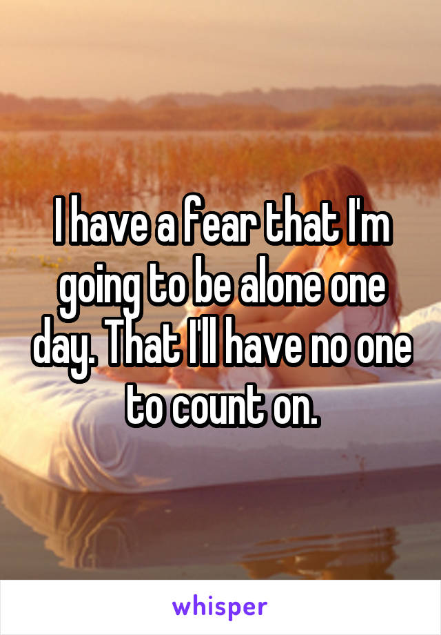 I have a fear that I'm going to be alone one day. That I'll have no one to count on.