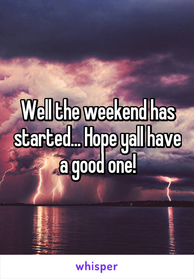 Well the weekend has started... Hope yall have a good one!
