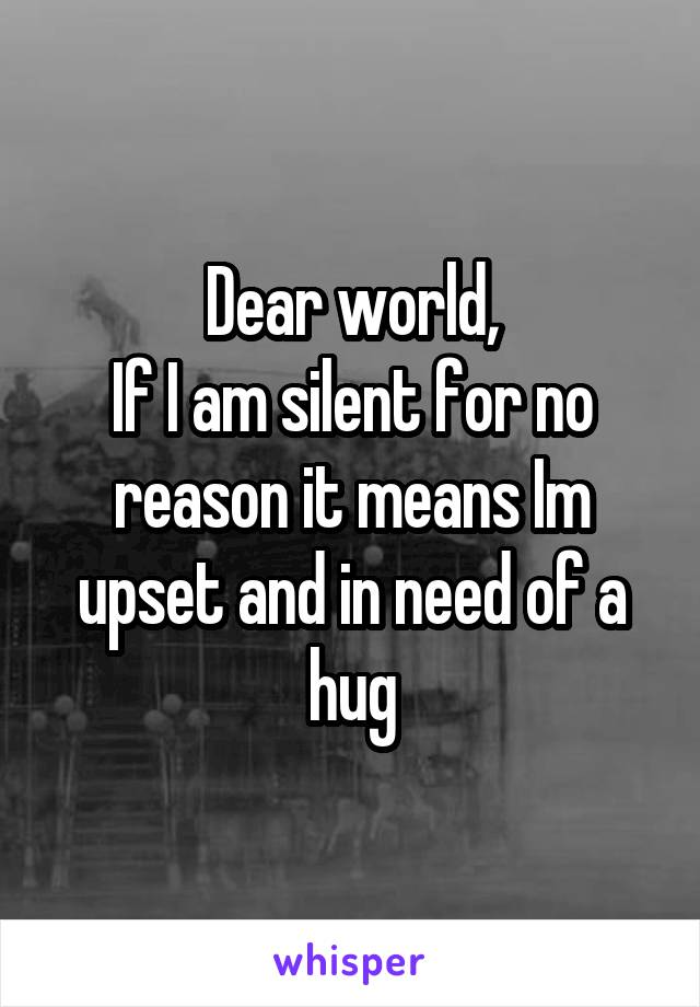 Dear world, If I am silent for no reason it means Im upset and in need of a hug