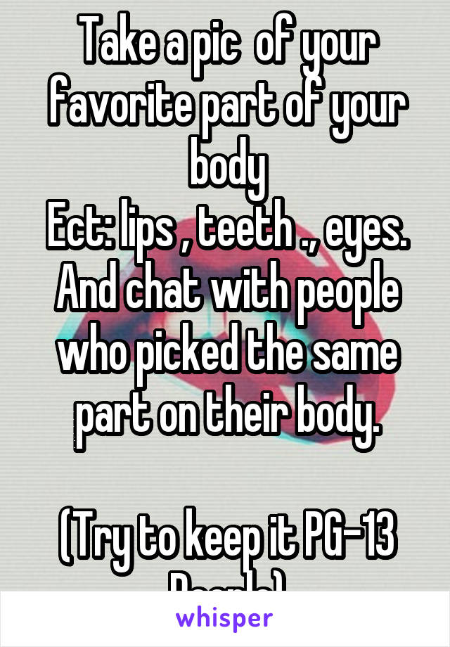 Take a pic  of your favorite part of your body Ect: lips , teeth ., eyes. And chat with people who picked the same part on their body.  (Try to keep it PG-13 People)