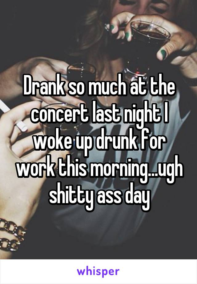 Drank so much at the concert last night I woke up drunk for work this morning...ugh shitty ass day