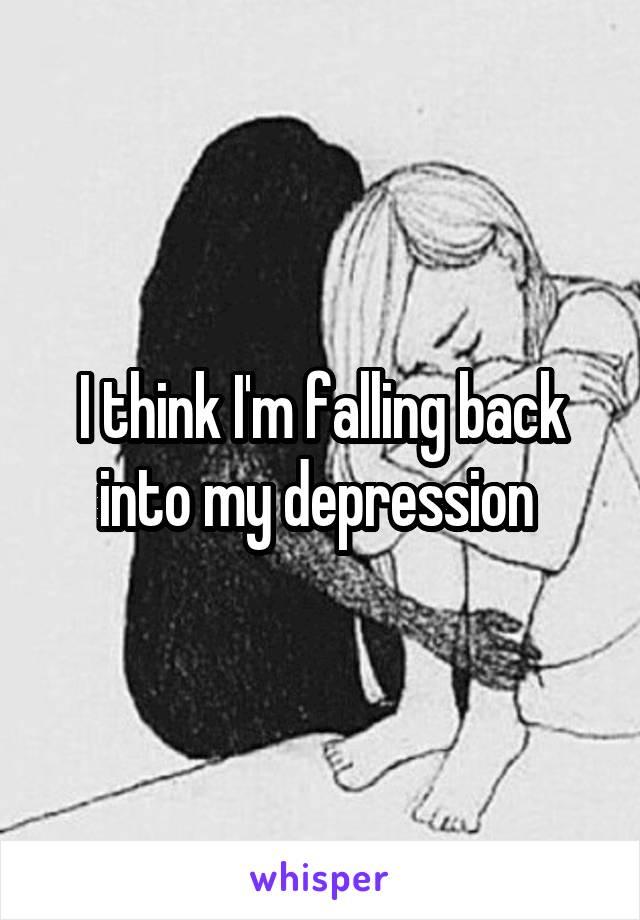 I think I'm falling back into my depression