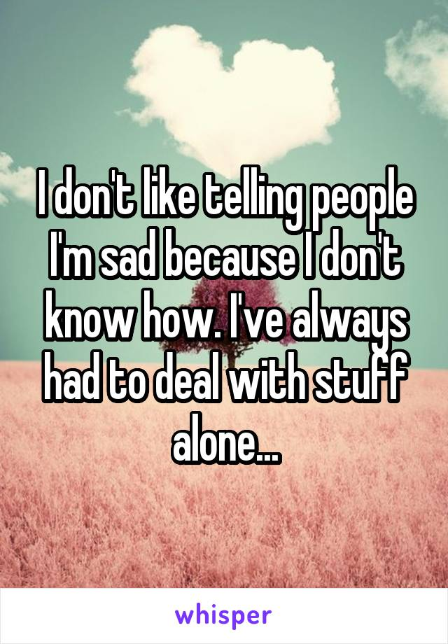 I don't like telling people I'm sad because I don't know how. I've always had to deal with stuff alone...
