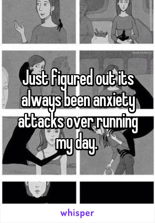 Just figured out its always been anxiety attacks over running my day.