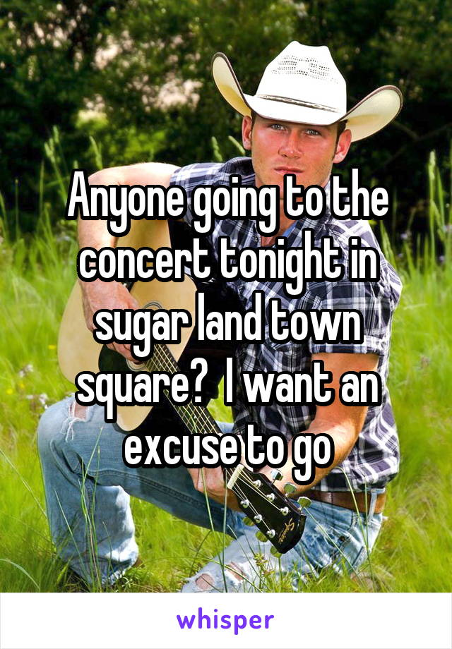 Anyone going to the concert tonight in sugar land town square?  I want an excuse to go