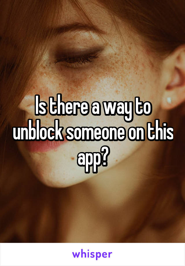 Is there a way to unblock someone on this app?