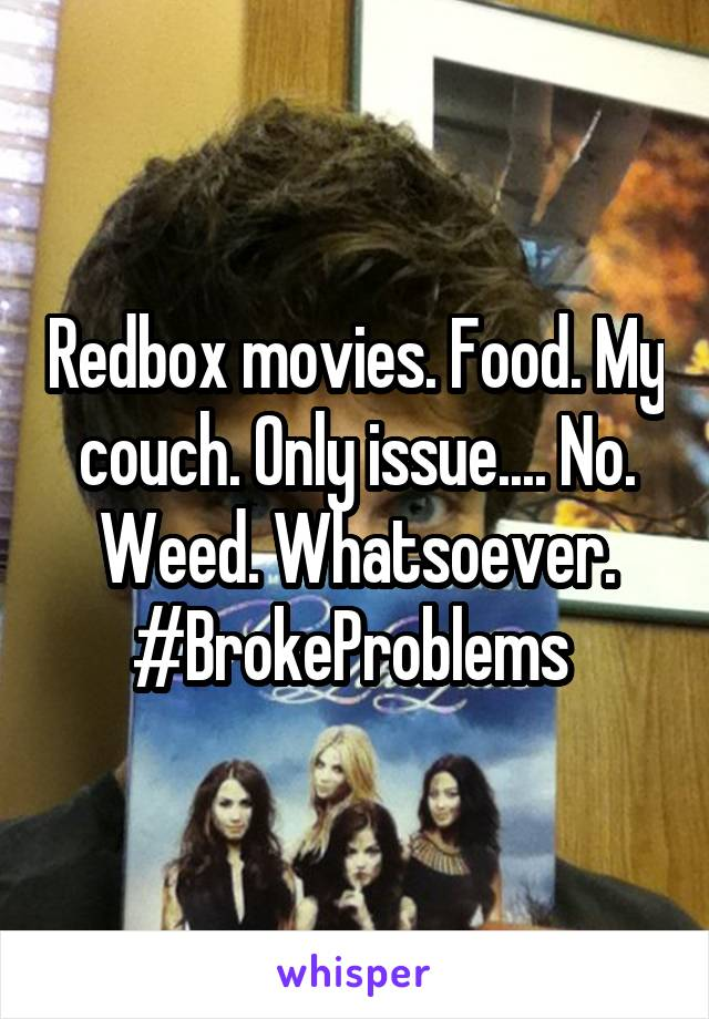 Redbox movies. Food. My couch. Only issue.... No. Weed. Whatsoever. #BrokeProblems