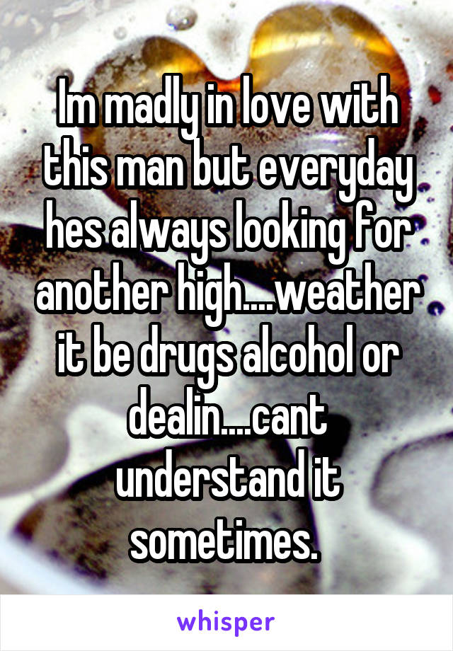 Im madly in love with this man but everyday hes always looking for another high....weather it be drugs alcohol or dealin....cant understand it sometimes.