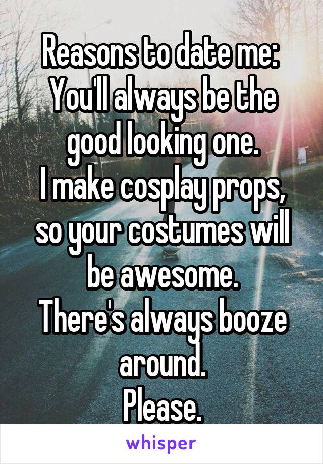 Reasons to date me:  You'll always be the good looking one. I make cosplay props, so your costumes will be awesome. There's always booze around. Please.