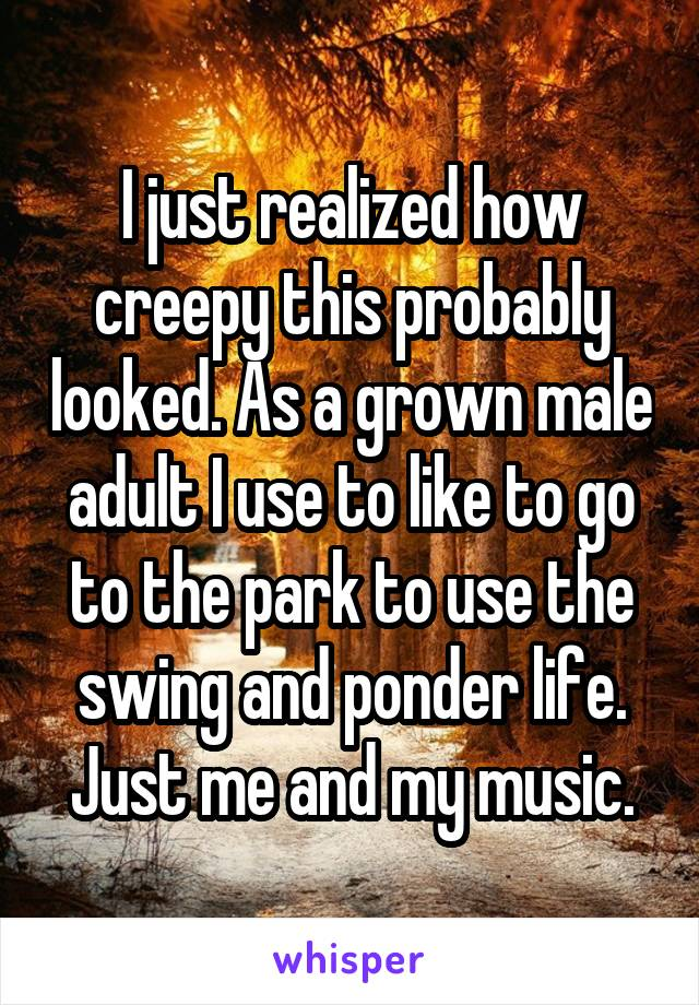 I just realized how creepy this probably looked. As a grown male adult I use to like to go to the park to use the swing and ponder life. Just me and my music.