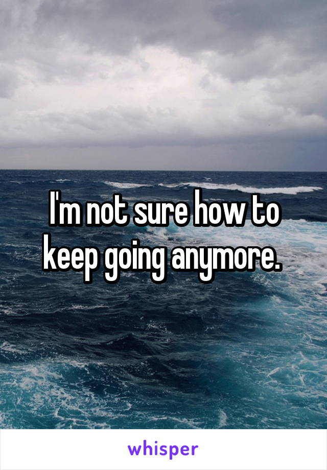 I'm not sure how to keep going anymore.