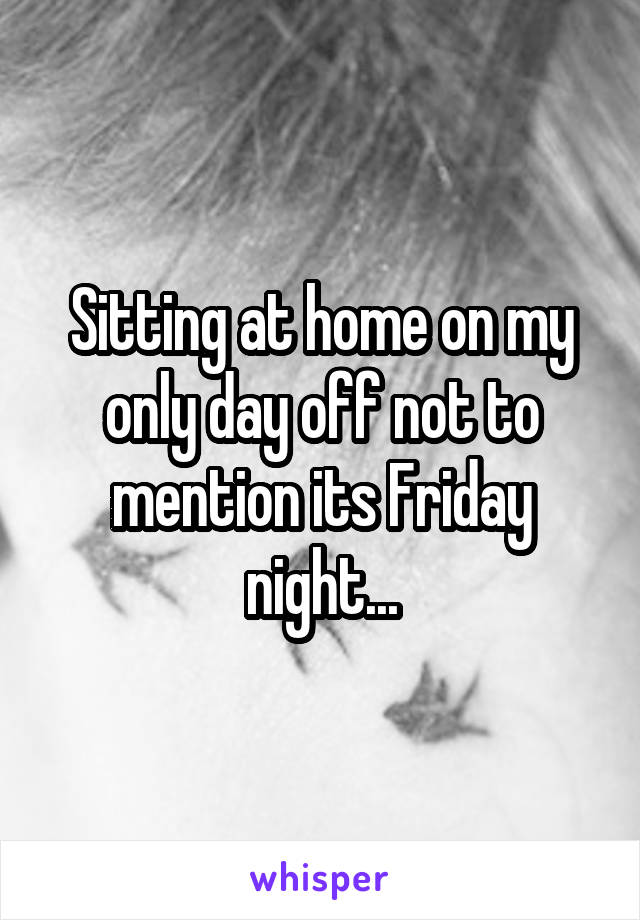 Sitting at home on my only day off not to mention its Friday night...