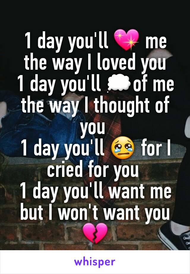 1 day you'll 💖 me the way I loved you 1 day you'll 💭of me the way I thought of you  1 day you'll 😢 for I cried for you  1 day you'll want me but I won't want you 💔