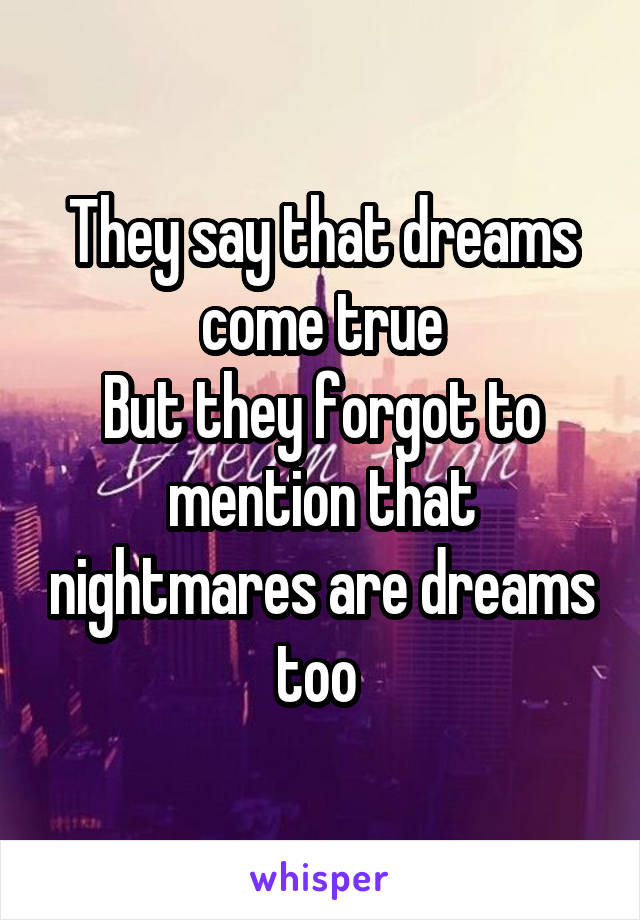 They say that dreams come true But they forgot to mention that nightmares are dreams too