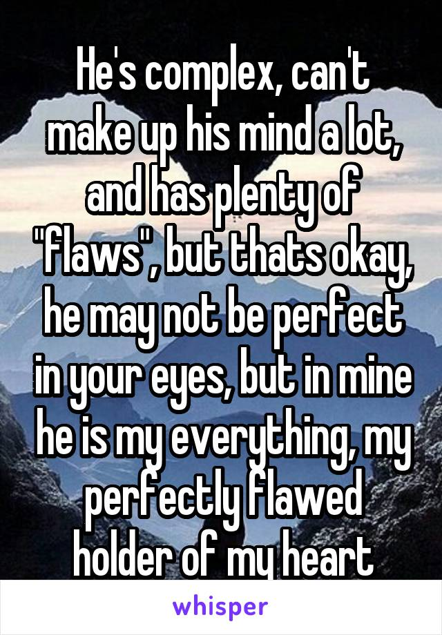 """He's complex, can't make up his mind a lot, and has plenty of """"flaws"""", but thats okay, he may not be perfect in your eyes, but in mine he is my everything, my perfectly flawed holder of my heart"""