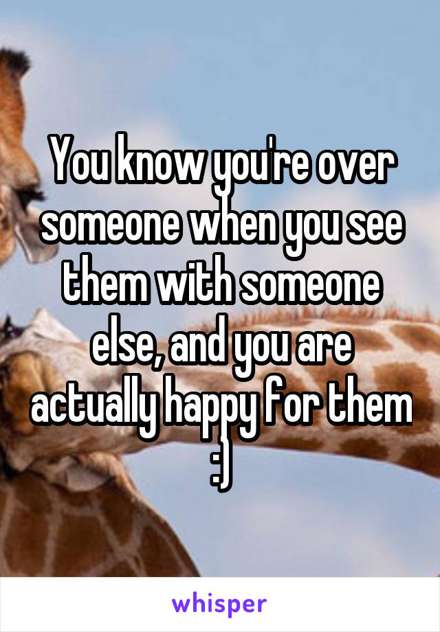 You know you're over someone when you see them with someone else, and you are actually happy for them :)