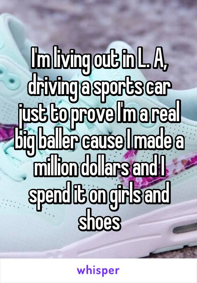 I'm living out in L. A, driving a sports car just to prove I'm a real big baller cause I made a million dollars and I spend it on girls and shoes