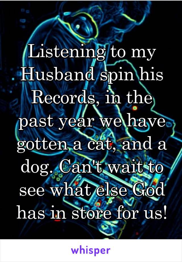 Listening to my Husband spin his Records, in the past year we have gotten a cat, and a dog. Can't wait to see what else God has in store for us!