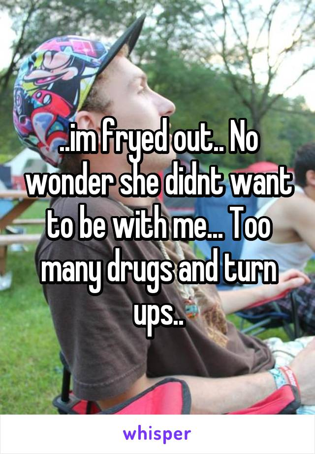 ..im fryed out.. No wonder she didnt want to be with me... Too many drugs and turn ups..