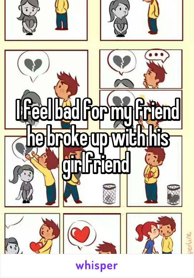 I feel bad for my friend he broke up with his girlfriend