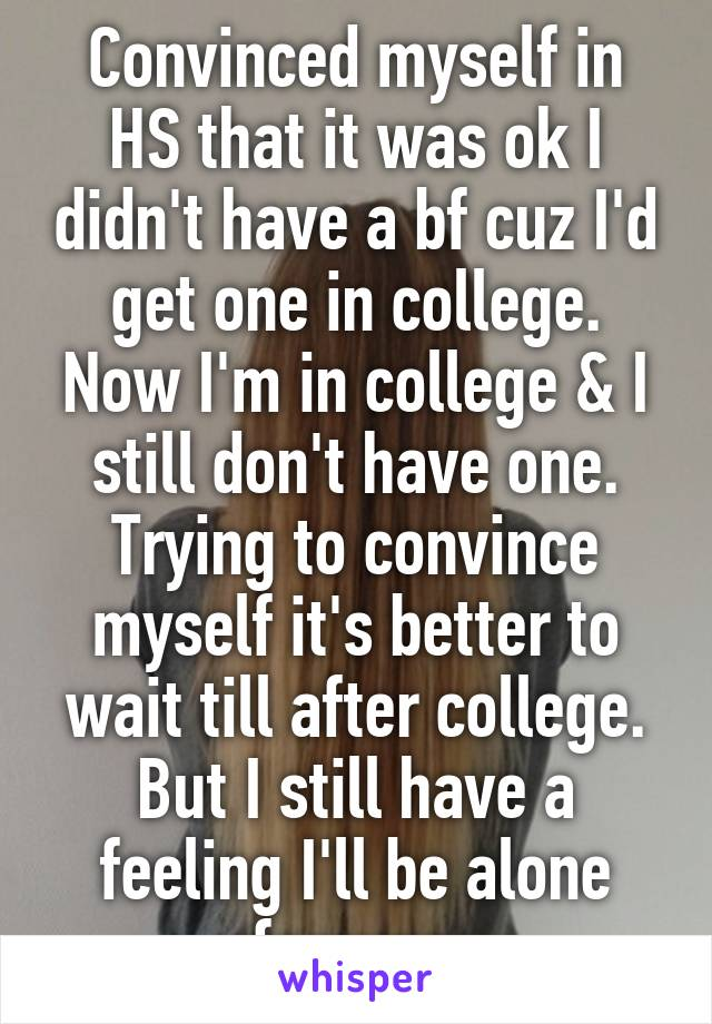 Convinced myself in HS that it was ok I didn't have a bf cuz I'd get one in college. Now I'm in college & I still don't have one. Trying to convince myself it's better to wait till after college. But I still have a feeling I'll be alone forever.