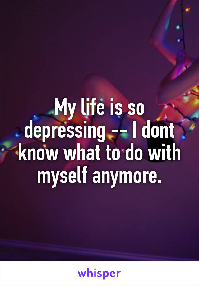My life is so depressing -- I dont know what to do with myself anymore.