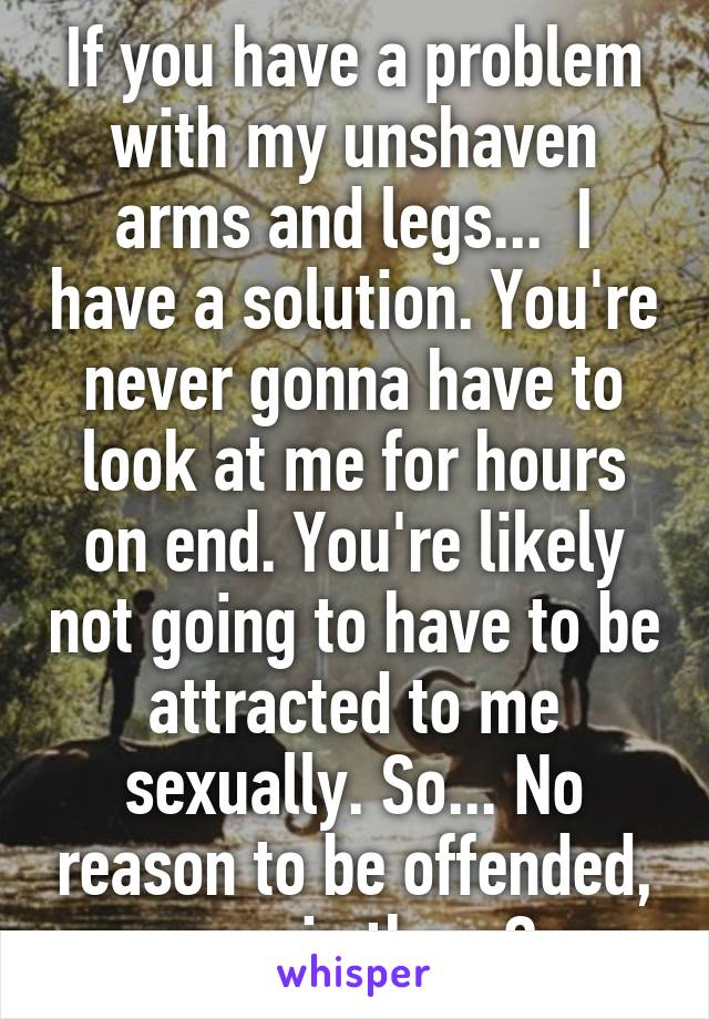 If you have a problem with my unshaven arms and legs...  I have a solution. You're never gonna have to look at me for hours on end. You're likely not going to have to be attracted to me sexually. So... No reason to be offended, now is there?