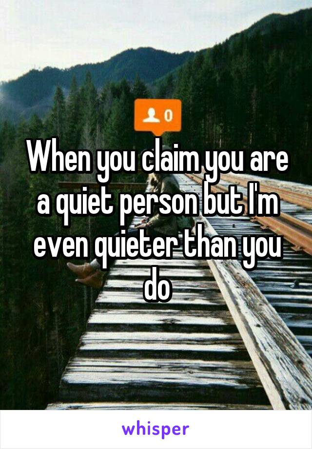 When you claim you are a quiet person but I'm even quieter than you do