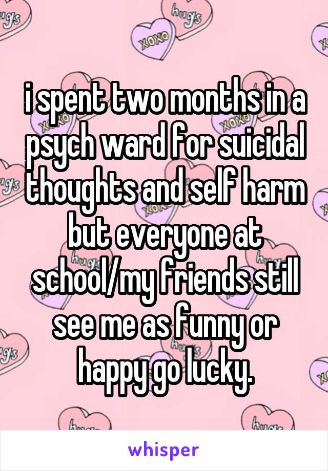 i spent two months in a psych ward for suicidal thoughts and self harm but everyone at school/my friends still see me as funny or happy go lucky.