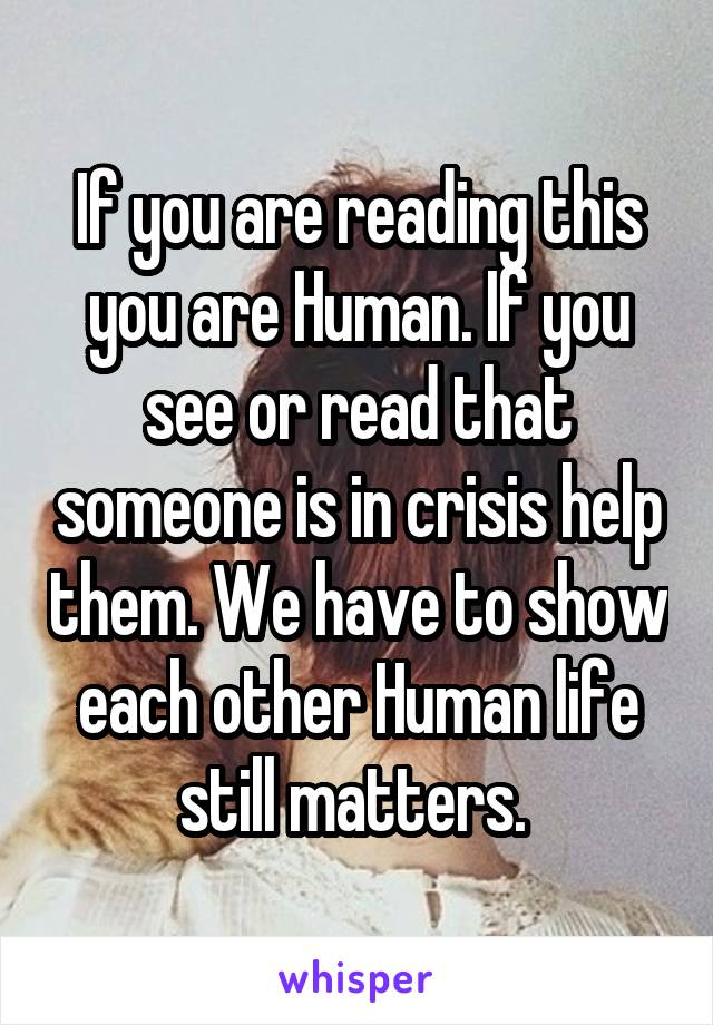 If you are reading this you are Human. If you see or read that someone is in crisis help them. We have to show each other Human life still matters.