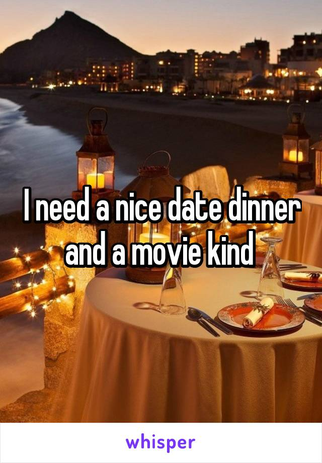 I need a nice date dinner and a movie kind
