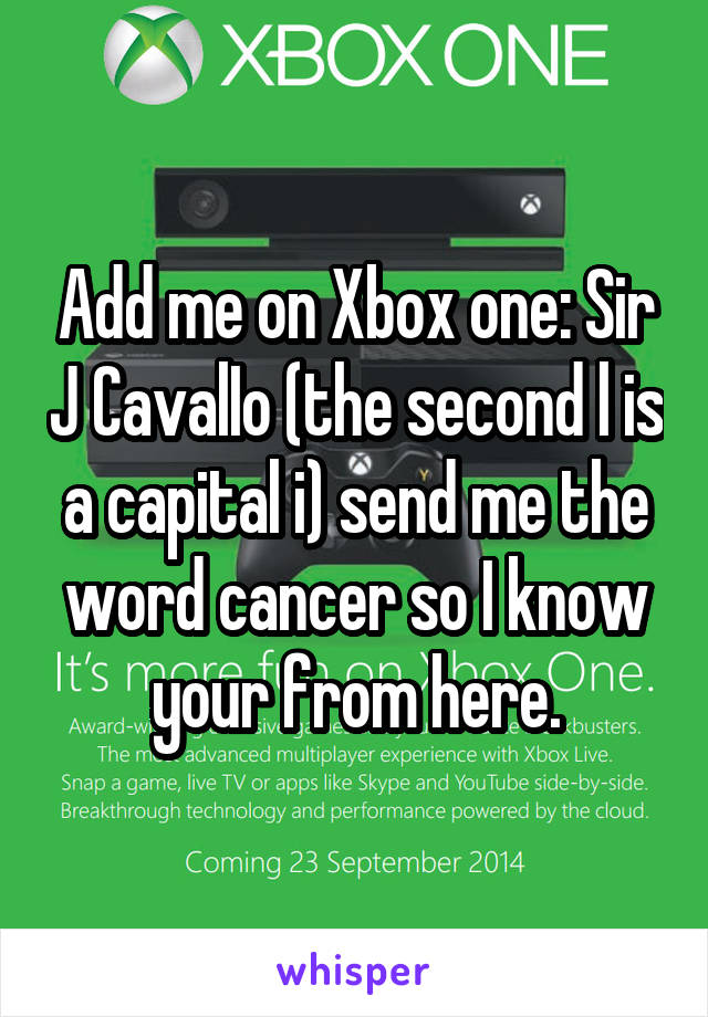 Add me on Xbox one: Sir J CavalIo (the second l is a capital i) send me the word cancer so I know your from here.