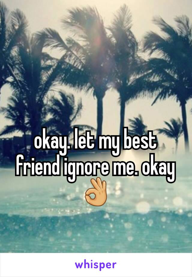 okay. let my best friend ignore me. okay👌
