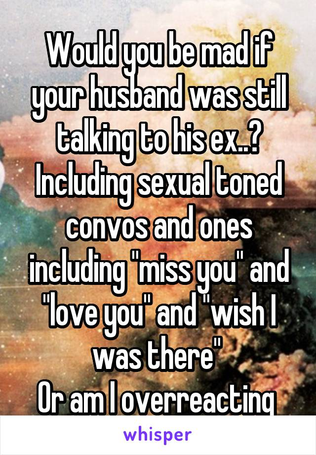 """Would you be mad if your husband was still talking to his ex..? Including sexual toned convos and ones including """"miss you"""" and """"love you"""" and """"wish I was there""""  Or am I overreacting"""