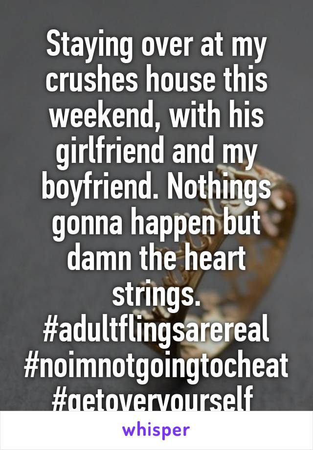 Staying over at my crushes house this weekend, with his girlfriend and my boyfriend. Nothings gonna happen but damn the heart strings. #adultflingsarereal #noimnotgoingtocheat #getoveryourself