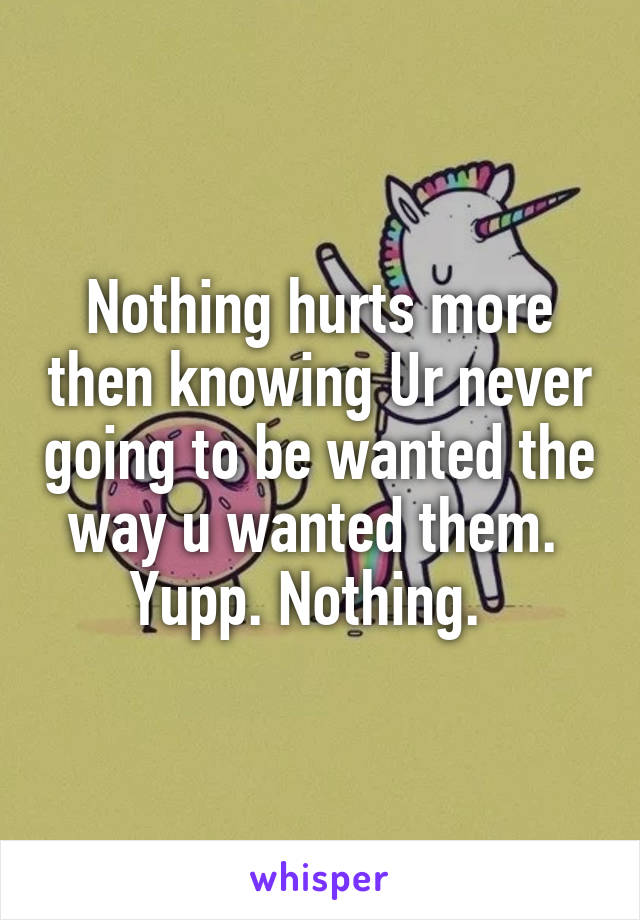 Nothing hurts more then knowing Ur never going to be wanted the way u wanted them.  Yupp. Nothing.