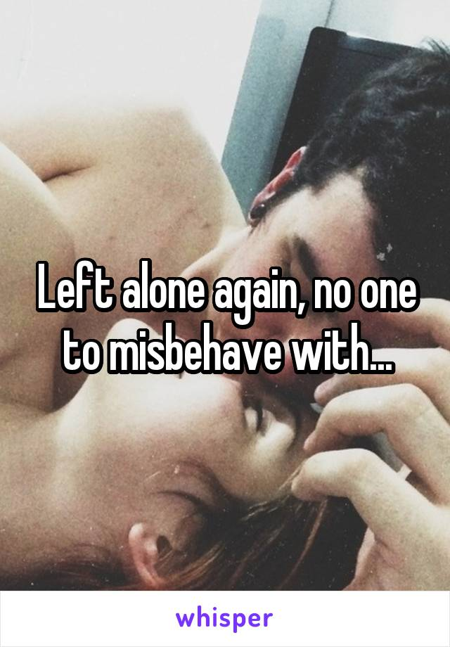 Left alone again, no one to misbehave with...