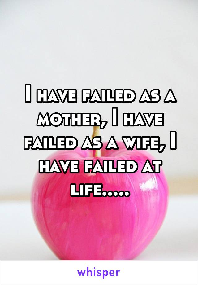 I have failed as a mother, I have failed as a wife, I have failed at life.....