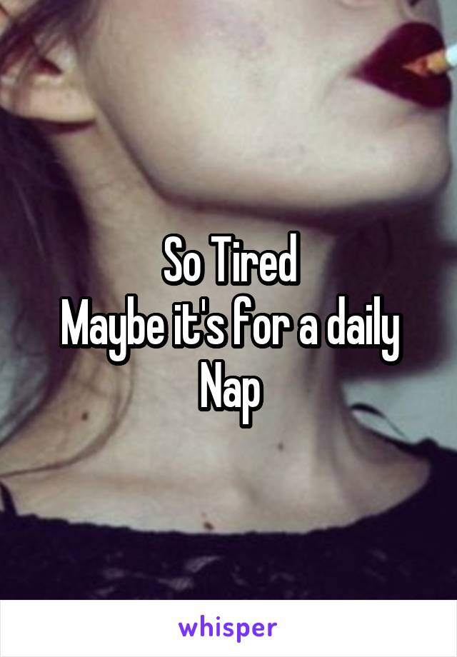 So Tired Maybe it's for a daily Nap