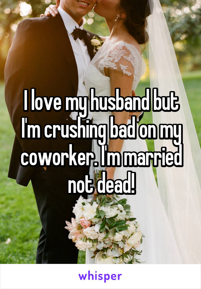 I love my husband but I'm crushing bad on my coworker. I'm married not dead!