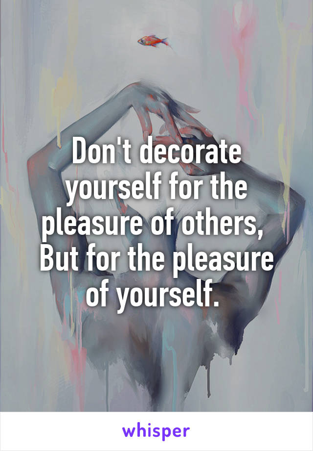 Don't decorate yourself for the pleasure of others,  But for the pleasure of yourself.