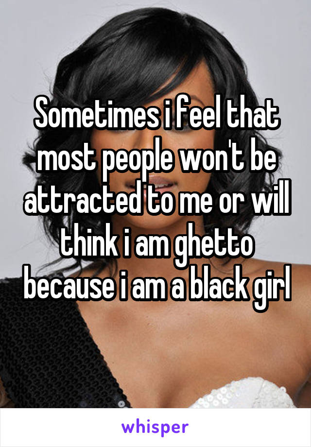 Sometimes i feel that most people won't be attracted to me or will think i am ghetto because i am a black girl