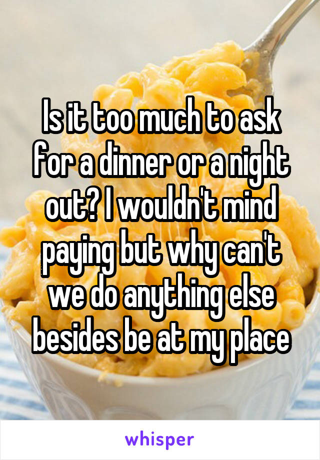 Is it too much to ask for a dinner or a night out? I wouldn't mind paying but why can't we do anything else besides be at my place
