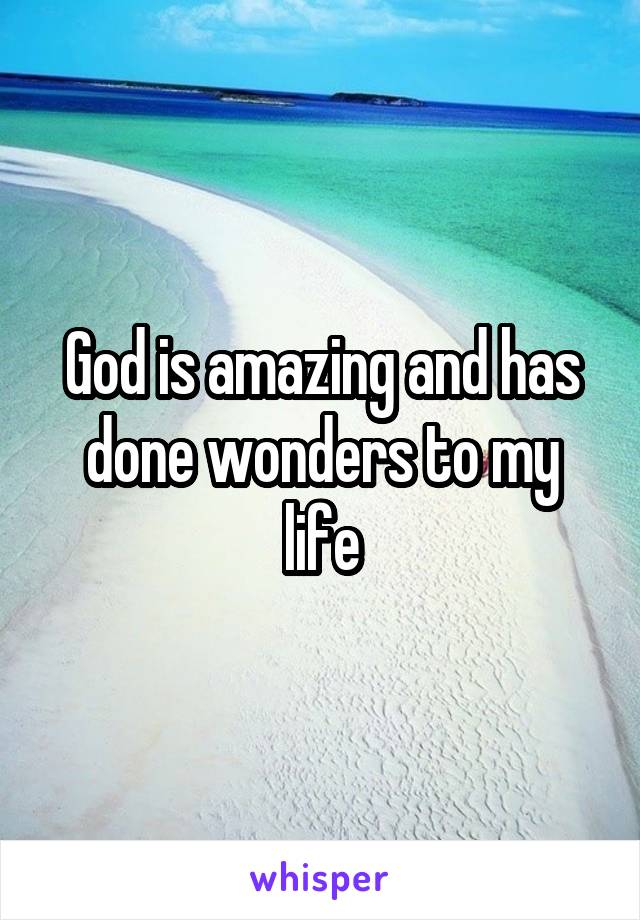 God is amazing and has done wonders to my life