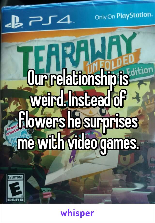 Our relationship is weird. Instead of flowers he surprises me with video games.