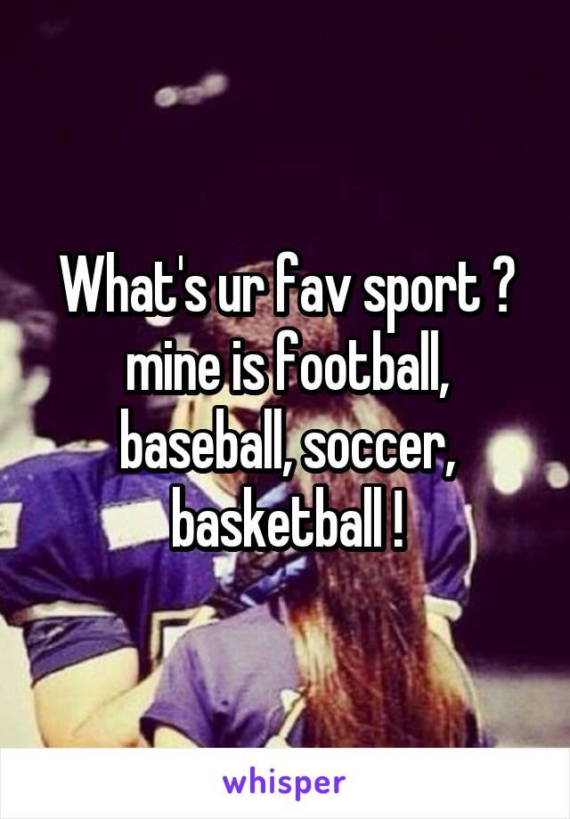 What's ur fav sport ? mine is football, baseball, soccer, basketball !