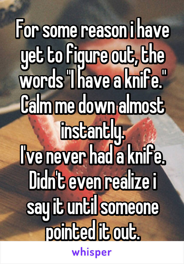 """For some reason i have yet to figure out, the words """"I have a knife."""" Calm me down almost instantly. I've never had a knife. Didn't even realize i say it until someone pointed it out."""