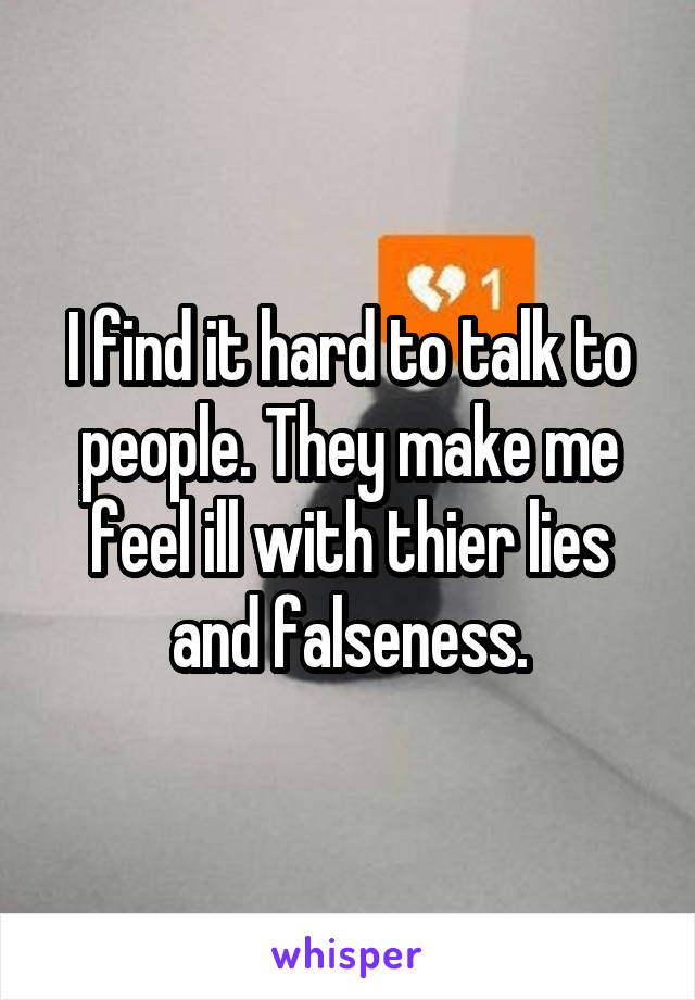 I find it hard to talk to people. They make me feel ill with thier lies and falseness.