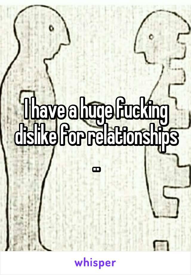 I have a huge fucking dislike for relationships ..