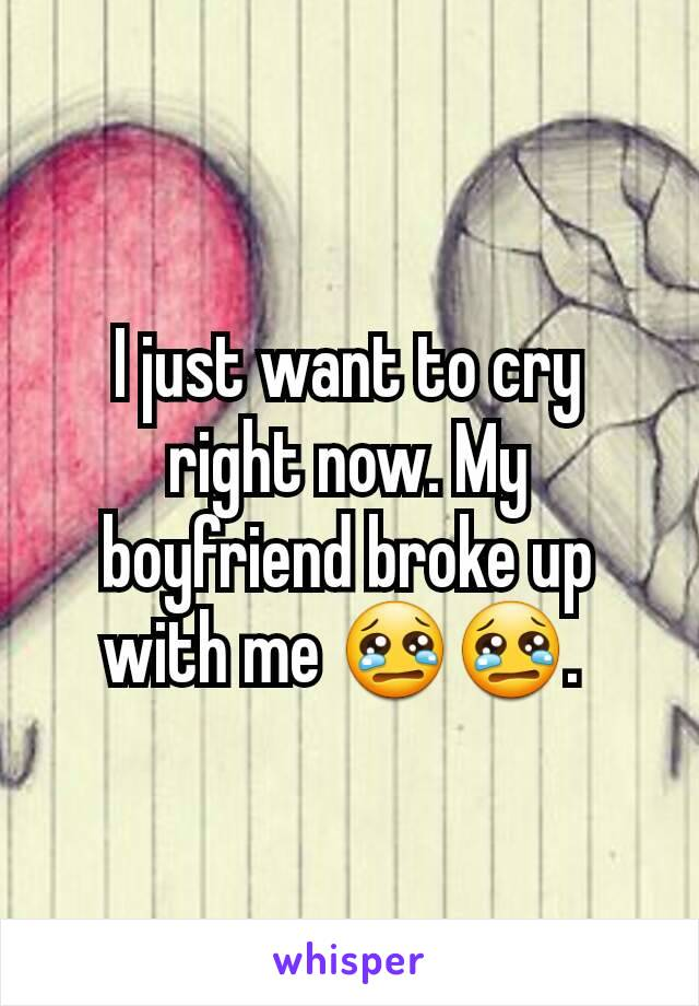 I just want to cry right now. My boyfriend broke up with me 😢😢.